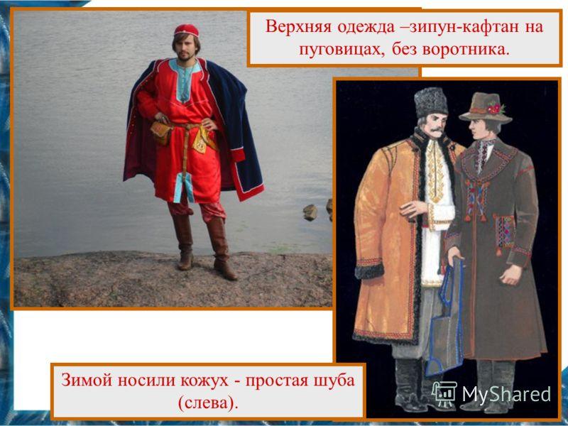 Верхняя одежда –зипун-кафтан на пуговицах, без воротника. Зимой носили кожух - простая шуба (слева).