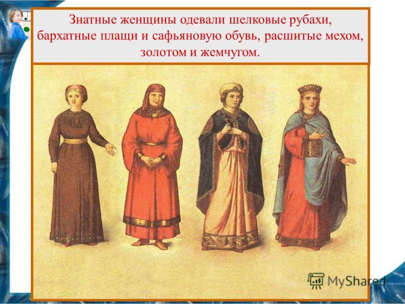 Знатные женщины одевали шелковые рубахи, бархатные плащи и сафьяновую обувь, расшитые мехом, золотом и жемчугом.
