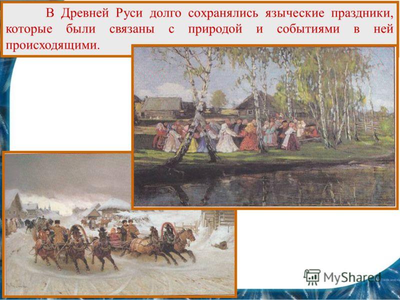 В Древней Руси долго сохранялись языческие праздники, которые были связаны с природой и событиями в ней происходящими.