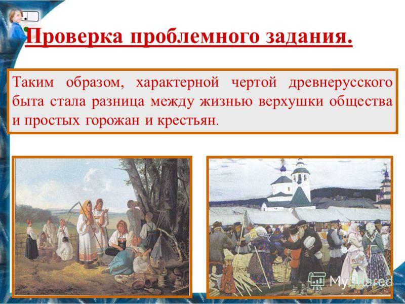 Таким образом, характерной чертой древнерусского быта стала разница между жизнью верхушки общества и простых горожан и крестьян. Проверка проблемного задания.