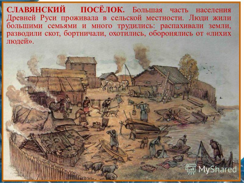 СЛАВЯНСКИЙ ПОСЁЛОК. Большая часть населения Древней Руси проживала в сельской местности. Люди жили большими семьями и много трудились: распахивали земли, разводили скот, бортничали, охотились, оборонялись от «лихих людей».