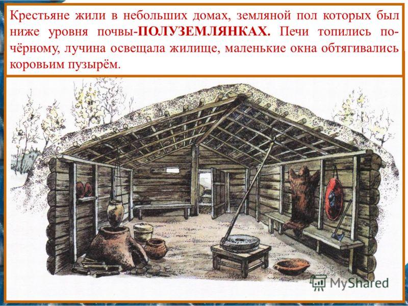Крестьяне жили в небольших домах, земляной пол которых был ниже уровня почвы-ПОЛУЗЕМЛЯНКАХ. Печи топились по- чёрному, лучина освещала жилище, маленькие окна обтягивались коровьим пузырём.