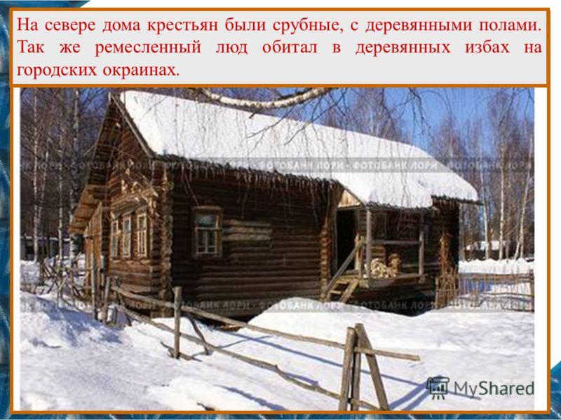 На севере дома крестьян были срубные, с деревянными полами. Так же ремесленный люд обитал в деревянных избах на городских окраинах.