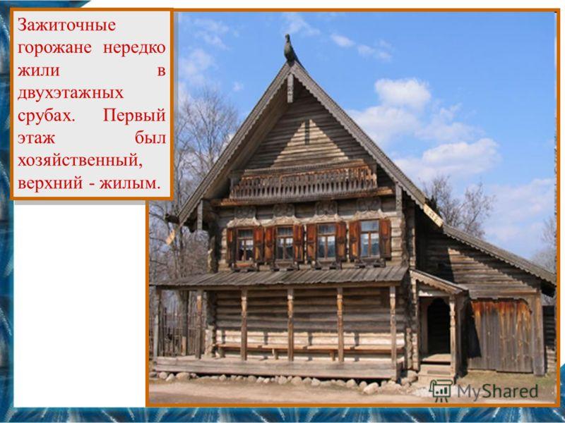 Зажиточные горожане нередко жили в двухэтажных срубах. Первый этаж был хозяйственный, верхний - жилым.