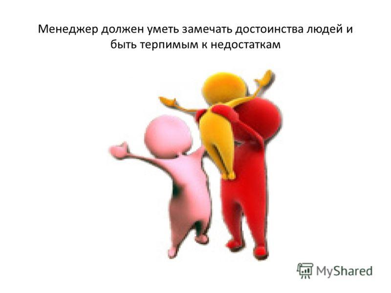 Менеджер должен уметь замечать достоинства людей и быть терпимым к недостаткам