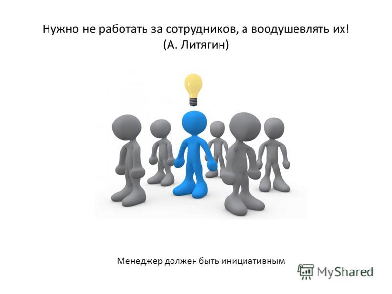 Нужно не работать за сотрудников, а воодушевлять их! (А. Литягин) Менеджер должен быть инициативным