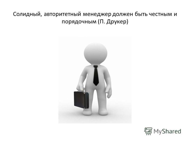 Солидный, авторитетный менеджер должен быть честным и порядочным (П. Друкер)