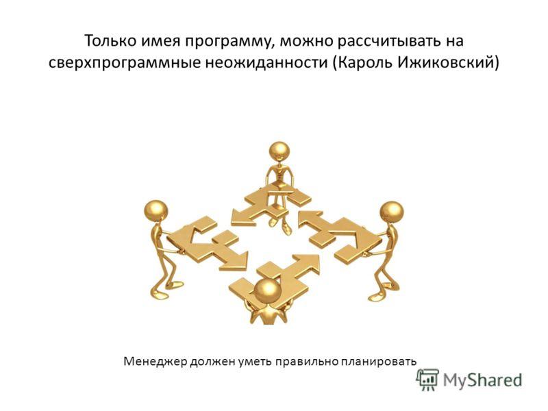 Только имея программу, можно рассчитывать на сверхпрограммные неожиданности (Кароль Ижиковский) Менеджер должен уметь правильно планировать