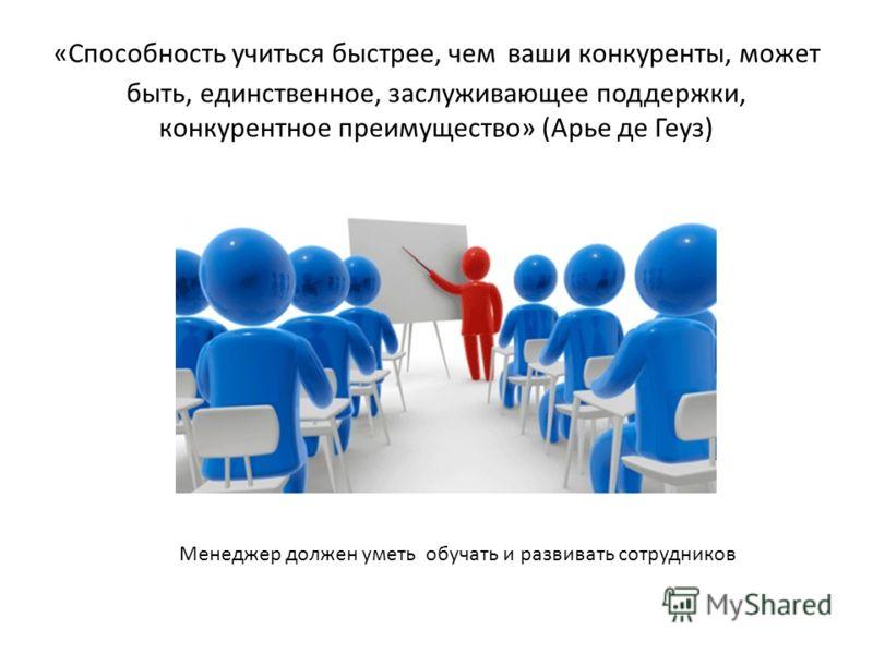 «Способность учиться быстрее, чем ваши конкуренты, может быть, единственное, заслуживающее поддержки, конкурентное преимущество» (Арье де Геуз) Менеджер должен уметь обучать и развивать сотрудников