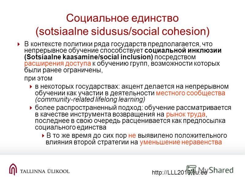 http://LLL2010.tlu.ee Социальное единство (sotsiaalne sidusus/social cohesion) В контексте политики ряда государств предполагается, что непрерывное обучение способствует cоциальной инклюзии (Sotsiaalne kaasamine/social inclusion) посредством расширен
