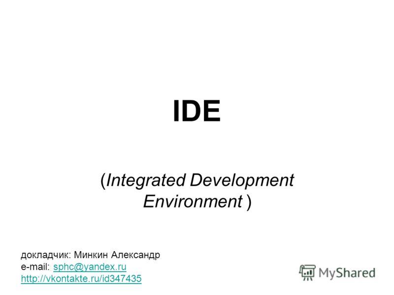 IDE (Integrated Development Environment ) докладчик: Минкин Александр e-mail: sphc@yandex.rusphc@yandex.ru http://vkontakte.ru/id347435