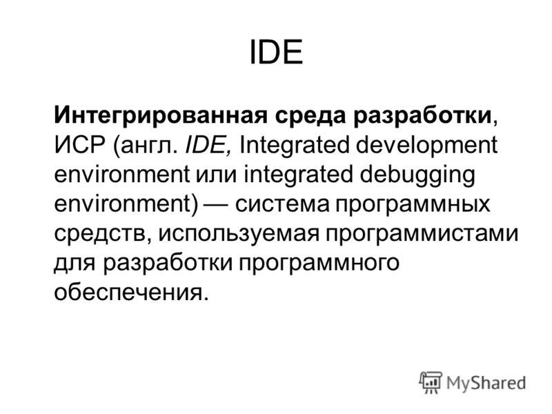 IDE Интегрированная среда разработки, ИСР (англ. IDE, Integrated development environment или integrated debugging environment) система программных средств, используемая программистами для разработки программного обеспечения.