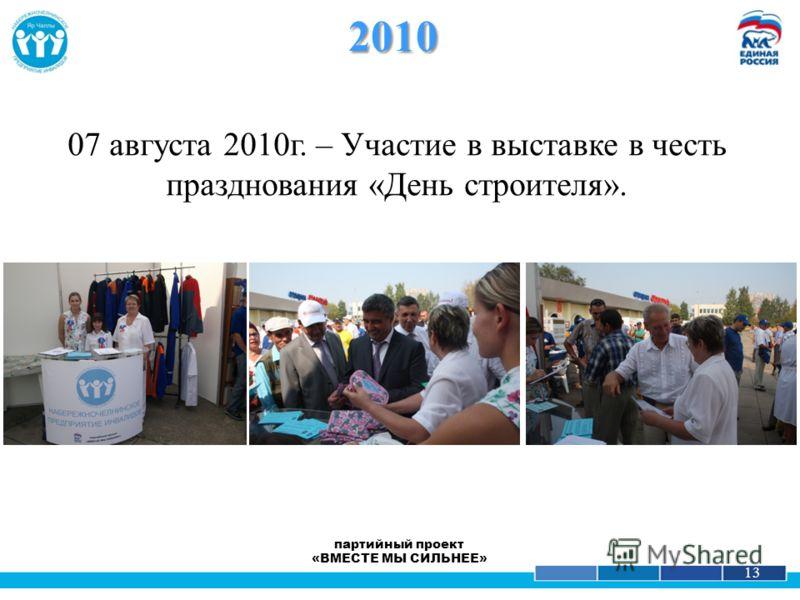 1 13 07 августа 2010г. – Участие в выставке в честь празднования «День строителя». 2010 партийный проект «ВМЕСТЕ МЫ СИЛЬНЕЕ»