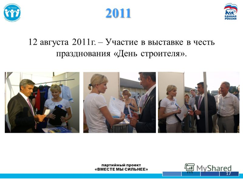 1 17 12 августа 2011г. – Участие в выставке в честь празднования «День строителя». 2011 партийный проект «ВМЕСТЕ МЫ СИЛЬНЕЕ»