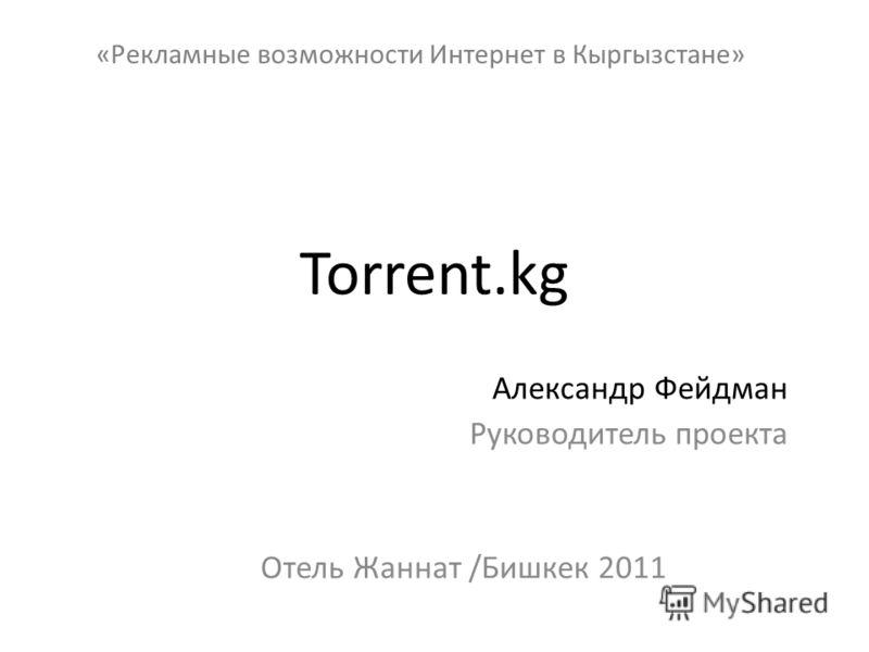 Torrent.kg Александр Фейдман Руководитель проекта Отель Жаннат /Бишкек 2011 «Рекламные возможности Интернет в Кыргызстане»