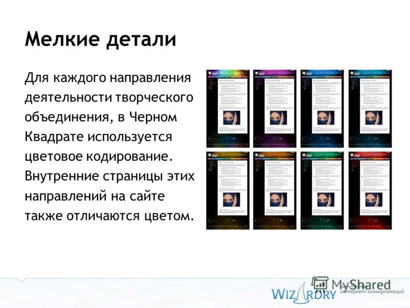 Мелкие детали Для каждого направления деятельности творческого объединения, в Черном Квадрате используется цветовое кодирование. Внутренние страницы этих направлений на сайте также отличаются цветом.