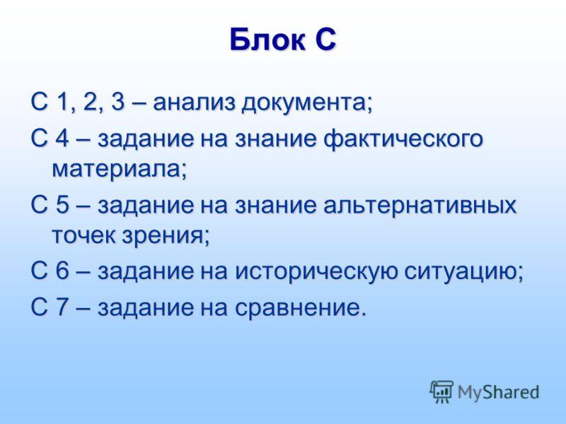 Блок С С 1, 2, 3 – анализ документа; С 4 – задание на знание фактического материала; С 5 – задание на знание альтернативных точек зрения; С 6 – задание на историческую ситуацию; С 7 – задание на сравнение.