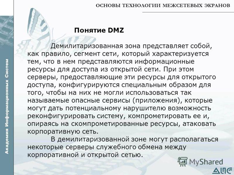 ОСНОВЫ ТЕХНОЛОГИИ МЕЖСЕТЕВЫХ ЭКРАНОВ Понятие DMZ Демилитаризованная зона представляет собой, как правило, сегмент сети, который характеризуется тем, что в нем представляются информационные ресурсы для доступа из открытой сети. При этом серверы, предо