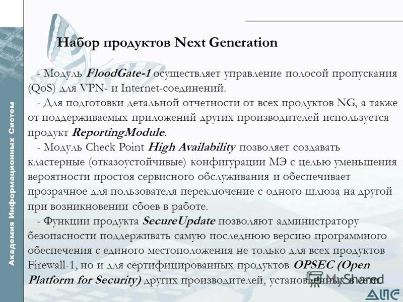 Набор продуктов Next Generation - Модуль FloodGate-1 осуществляет управление полосой пропускания (QoS) для VPN- и Internet-соединений. - Для подготовки детальной отчетности от всех продуктов NG, а также от поддерживаемых приложений других производите