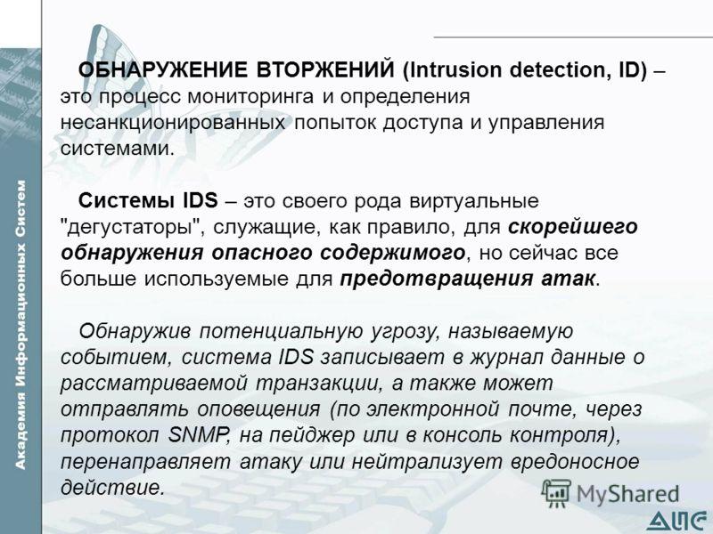ОБНАРУЖЕНИЕ ВТОРЖЕНИЙ (Intrusion detection, ID) – это процесс мониторинга и определения несанкционированных попыток доступа и управления системами. Системы IDS – это своего рода виртуальные
