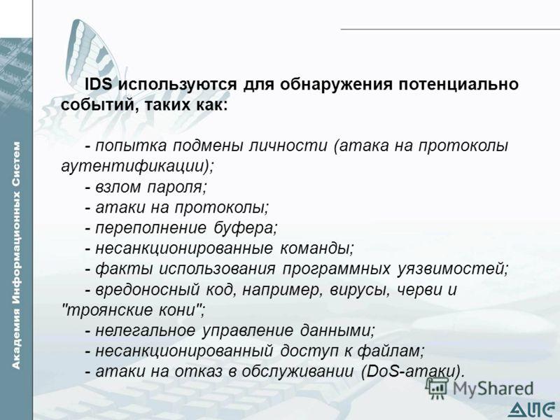 IDS используются для обнаружения потенциально событий, таких как: - попытка подмены личности (атака на протоколы аутентификации); - взлом пароля; - атаки на протоколы; - переполнение буфера; - несанкционированные команды; - факты использования програ