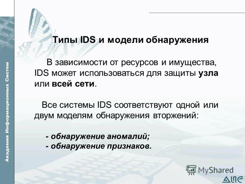 Типы IDS и модели обнаружения В зависимости от ресурсов и имущества, IDS может использоваться для защиты узла или всей сети. Все системы IDS соответствуют одной или двум моделям обнаружения вторжений: - обнаружение аномалий; - обнаружение признаков.