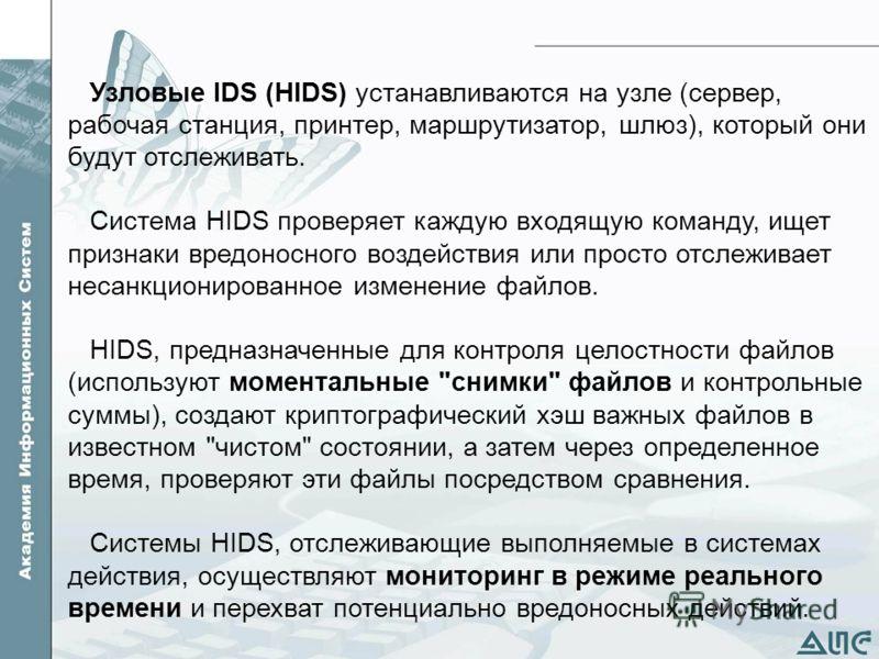 Узловые IDS (HIDS) устанавливаются на узле (сервер, рабочая станция, принтер, маршрутизатор, шлюз), который они будут отслеживать. Система HIDS проверяет каждую входящую команду, ищет признаки вредоносного воздействия или просто отслеживает несанкцио