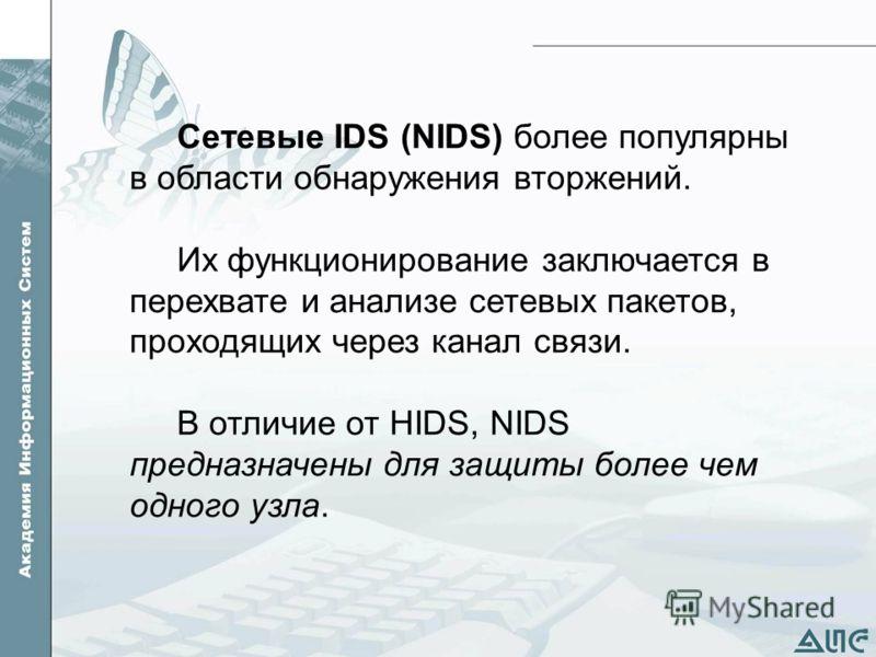 Сетевые IDS (NIDS) более популярны в области обнаружения вторжений. Их функционирование заключается в перехвате и анализе сетевых пакетов, проходящих через канал связи. В отличие от HIDS, NIDS предназначены для защиты более чем одного узла.