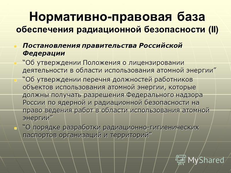 Нормативно-правовая база обеспечения радиационной безопасности (II) Постановления правительства Российской Федерации Постановления правительства Российской Федерации Об утверждении Положения о лицензировании деятельности в области использования атомн