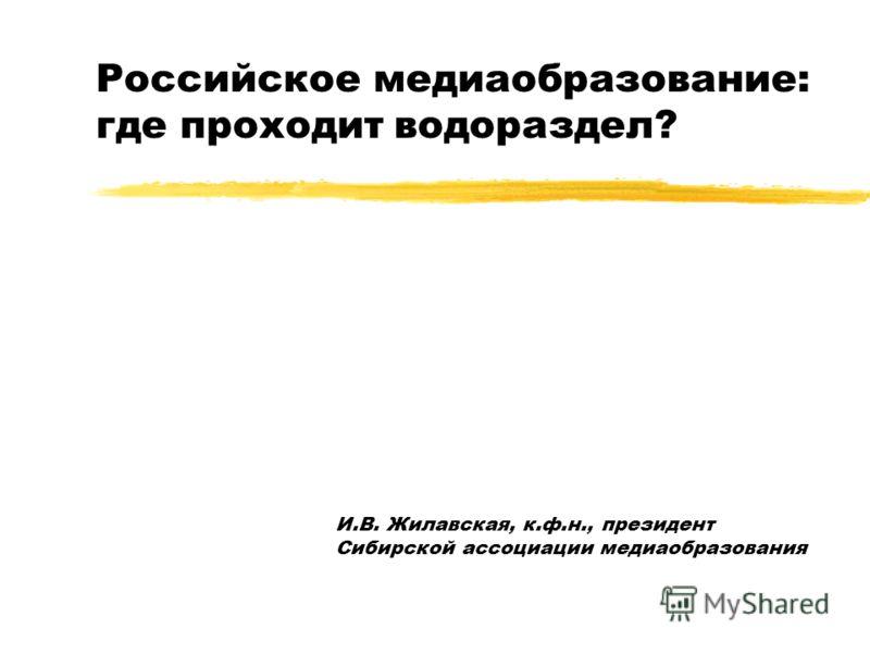 Российское медиаобразование: где проходит водораздел? И.В. Жилавская, к.ф.н., президент Сибирской ассоциации медиаобразования