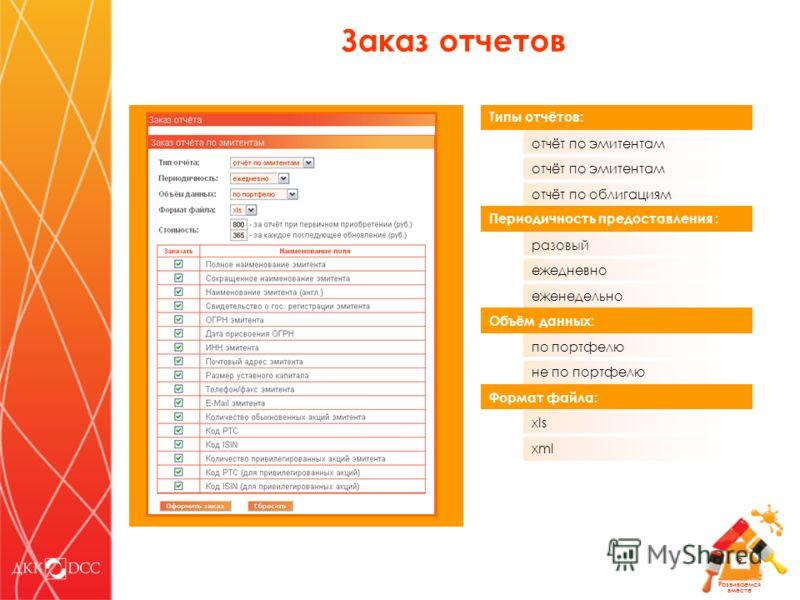 Развиваемся вместе 9 Заказ отчетов Типы отчётов: отчёт по эмитентам отчёт по облигациям Периодичность предоставления : разовый ежедневно еженедельно Объём данных: по портфелю не по портфелю Формат файла: xls xml