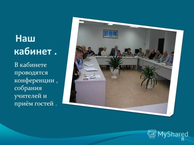 Наш кабинет. В кабинете проводятся конференции, собрания учителей и приём гостей. 8