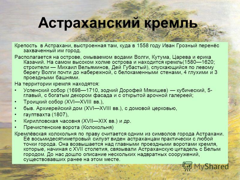Астраханский кремль Крепость в Астрахани, выстроенная там, куда в 1558 году Иван Грозный перенёс захваченный им город. Располагается на острове, омываемом водами Волги, Кутума, Царева и ерика Казачий. На самом высоком холме острова и находится кремль