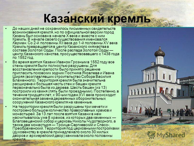 Каза́нский кремль До наших дней не сохранилось письменных свидетельств возникновения кремля, но по официальной версии город Казань был основан в начале X века и вместе с ним Кремль. В начале своего существования именовался Керман. Со 2-й половины XII