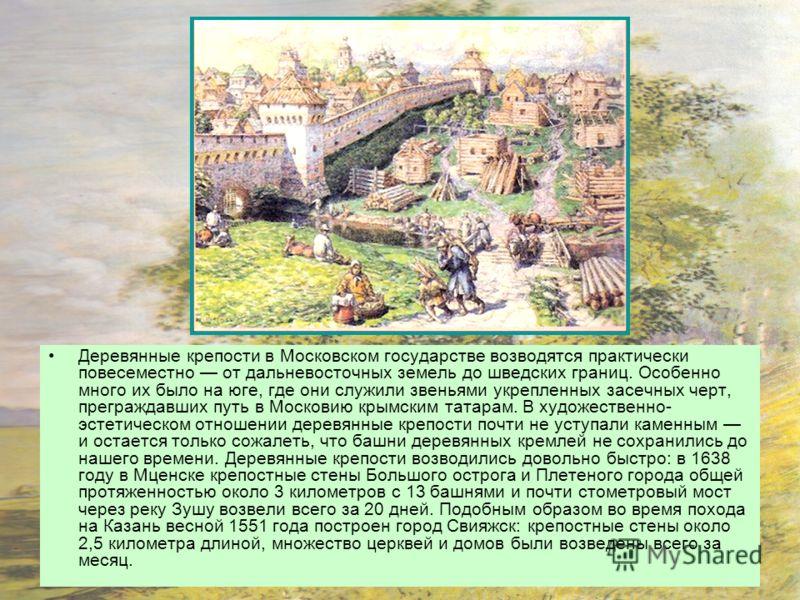 Деревянные крепости в Московском государстве возводятся практически повесеместно от дальневосточных земель до шведских границ. Особенно много их было на юге, где они служили звеньями укрепленных засечных черт, преграждавших путь в Московию крымским т