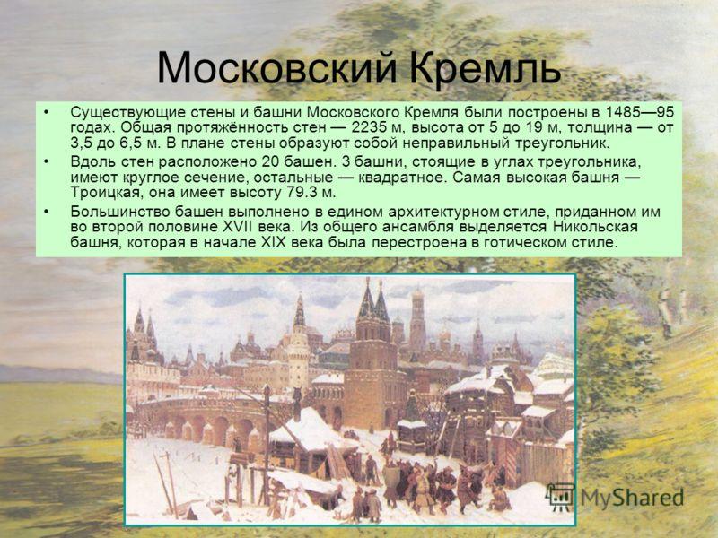 Московский Кремль Существующие стены и башни Московского Кремля были построены в 148595 годах. Общая протяжённость стен 2235 м, высота от 5 до 19 м, толщина от 3,5 до 6,5 м. В плане стены образуют собой неправильный треугольник. Вдоль стен расположен