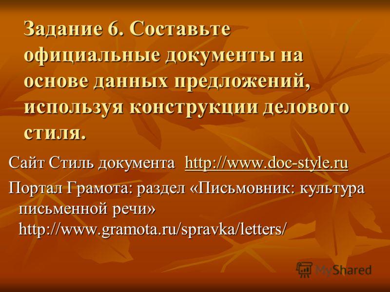 Задание 6. Составьте официальные документы на основе данных предложений, используя конструкции делового стиля. Сайт Стиль документа http://www.doc-style.ru Сайт Стиль документа http://www.doc-style.ruhttp://www.doc-style.ru Портал Грамота: раздел «Пи