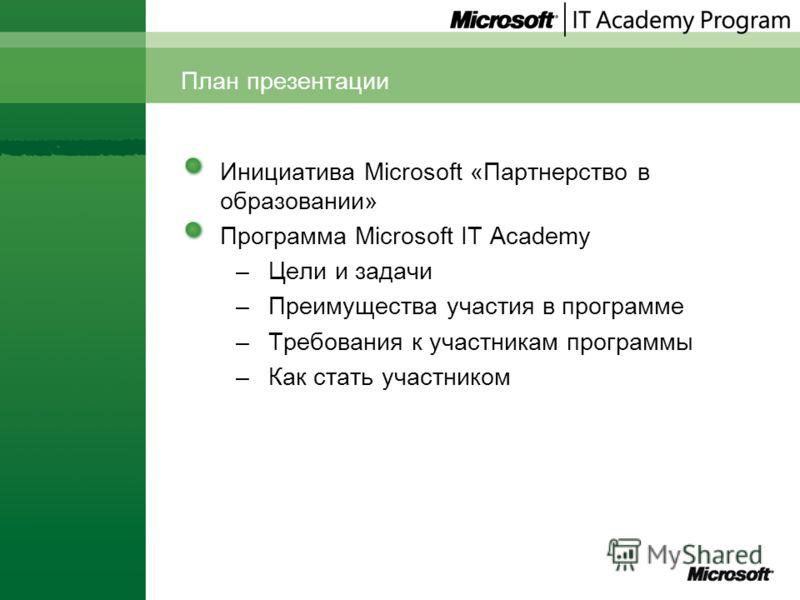 Инициатива Microsoft «Партнерство в образовании» Программа Microsoft IT Academy –Цели и задачи –Преимущества участия в программе –Требования к участникам программы –Как стать участником План презентации