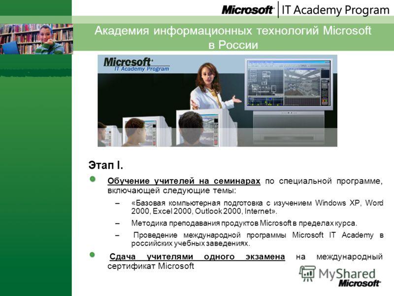 Академия информационных технологий Microsoft в России Этап I. Обучение учителей на семинарах по специальной программе, включающей следующие темы: –«Базовая компьютерная подготовка с изучением Windows XP, Word 2000, Excel 2000, Outlook 2000, Internet»