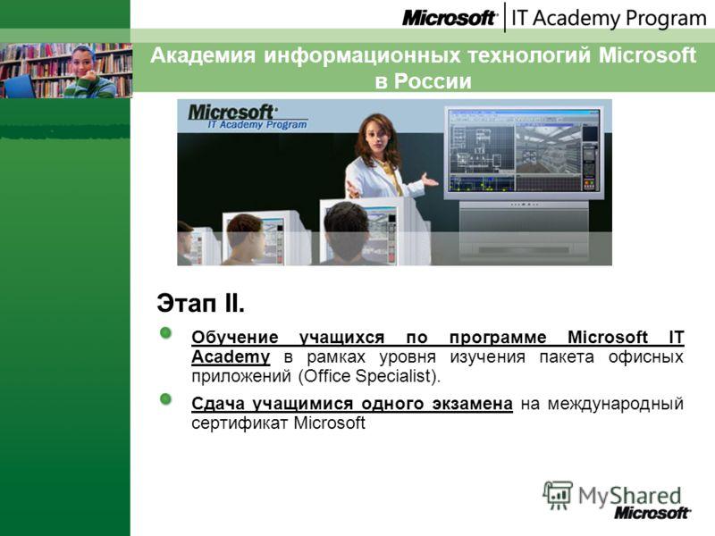 Академия информационных технологий Microsoft в России Этап II. Обучение учащихся по программе Microsoft IT Аcademy в рамках уровня изучения пакета офисных приложений (Office Specialist). Сдача учащимися одного экзамена на международный сертификат Mic
