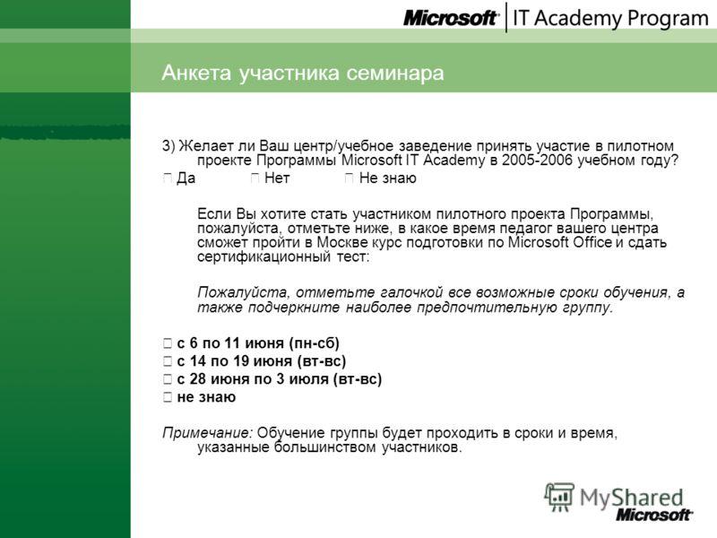 Анкета участника семинара 3) Желает ли Ваш центр/учебное заведение принять участие в пилотном проекте Программы Microsoft IT Academy в 2005-2006 учебном году? Да Нет Не знаю Если Вы хотите стать участником пилотного проекта Программы, пожалуйста, отм