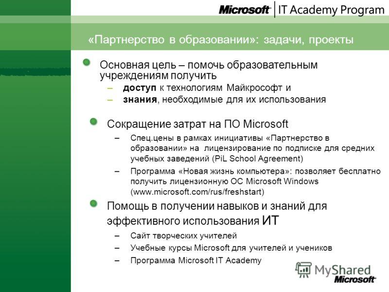 «Партнерство в образовании»: задачи, проекты Сокращение затрат на ПО Microsoft –Спец.цены в рамках инициативы «Партнерство в образовании» на лицензирование по подписке для средних учебных заведений (PiL School Agreement) –Программа «Новая жизнь компь