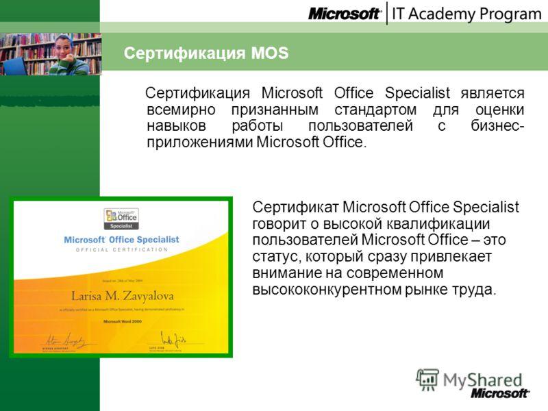 Сертификация MOS Сертификация Microsoft Office Specialist является всемирно признанным стандартом для оценки навыков работы пользователей с бизнес- приложениями Microsoft Office. Сертификат Microsoft Office Specialist говорит о высокой квалификации п