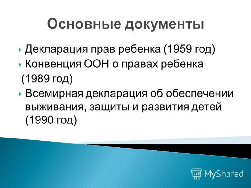 Декларация прав ребенка (1959 год) Конвенция ООН о правах ребенка (1989 год) Всемирная декларация об обеспечении выживания, защиты и развития детей (1990 год)