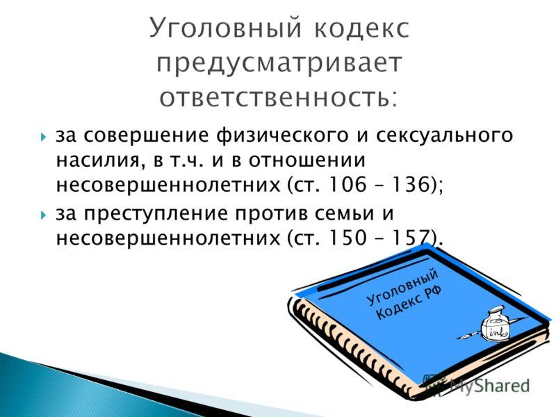 Уголовный Кодекс РФ за совершение физического и сексуального насилия, в т.ч. и в отношении несовершеннолетних (ст. 106 – 136); за преступление против семьи и несовершеннолетних (ст. 150 – 157).