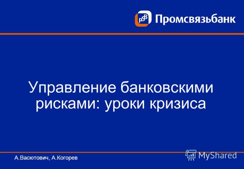 Управление банковскими рисками: уроки кризиса А.Васютович, А.Когорев