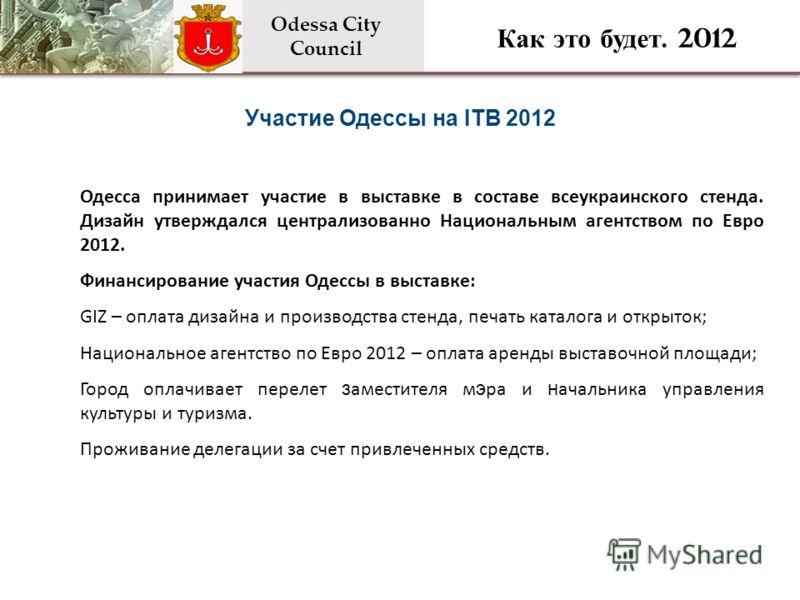 Участие Одессы на ITB 2012 Odessa City Council Как это будет. 2012 Одесса принимает участие в выставке в составе всеукраинского стенда. Дизайн утверждался централизованно Национальным агентством по Евро 2012. Финансирование участия Одессы в выставке: