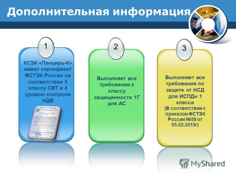 Дополнительная информация 1 КСЗИ «Панцирь-К» имеет сертификат ФСТЭК России на соответствие 5 классу СВТ и 4 уровню контроля НДВ 2 Выполняет все требования к классу защищенности 1Г для АС 3 Выполняет все требования по защите от НСД для ИСПДн 1 класса