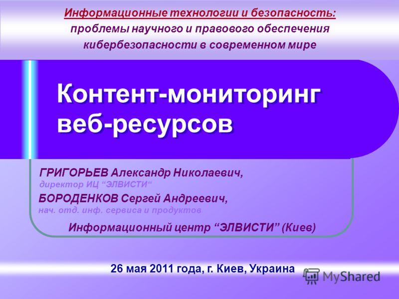 26 мая 2011 года, г. Киев, Украина Контент-мониторинг веб-ресурсов ГРИГОРЬЕВ Александр Николаевич, директор ИЦ ЭЛВИСТИ Информационный центр ЭЛВИСТИ (Киев) Информационные технологии и безопасность: проблемы научного и правового обеспечения кибербезопа