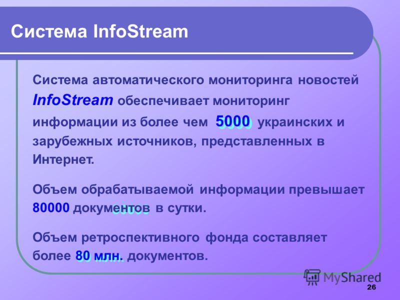 26 80 млн. 80000 5000 Система InfoStream Система автоматического мониторинга новостей InfoStream обеспечивает мониторинг информации из более чем 5000 украинских и зарубежных источников, представленных в Интернет. Объем обрабатываемой информации превы